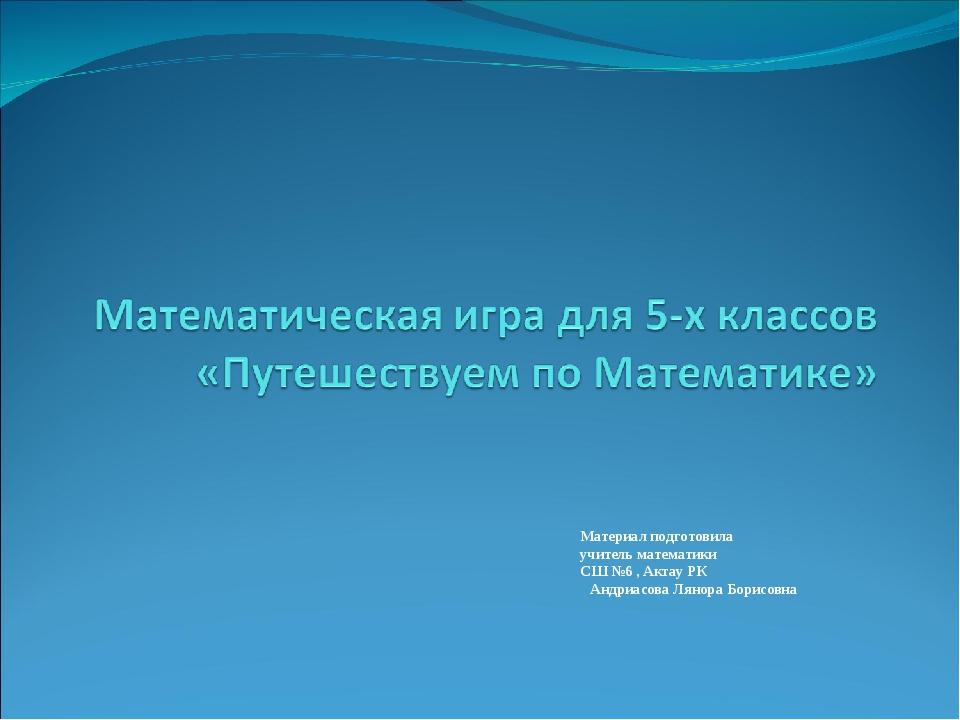 Материал подготовила  учитель математики  СШ №6 , Актау РК Андриасова Лян...