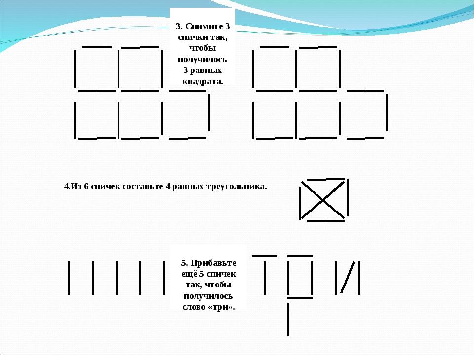 3. Снимите 3 спички так, чтобы получилось 3 равных квадрата. 4.Из 6 спичек с...