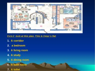 Ex/s:2 look at this plan. This is Omar`s flat. A corridor a bedroom A living