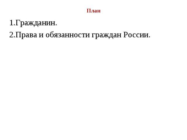 План 1.Гражданин. 2.Права и обязанности граждан России.
