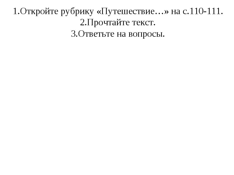 1.Откройте рубрику «Путешествие…» на с.110-111. 2.Прочтайте текст. 3.Ответьте...