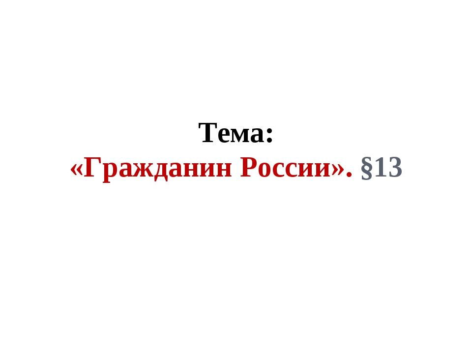 Тема: «Гражданин России». §13