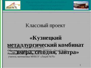 Классный проект «Кузнецкий металлургический комбинат – вчера, сегодня, завтр