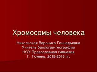 Хромосомы человека Никольская Вероника Геннадьевна Учитель биологии-географии