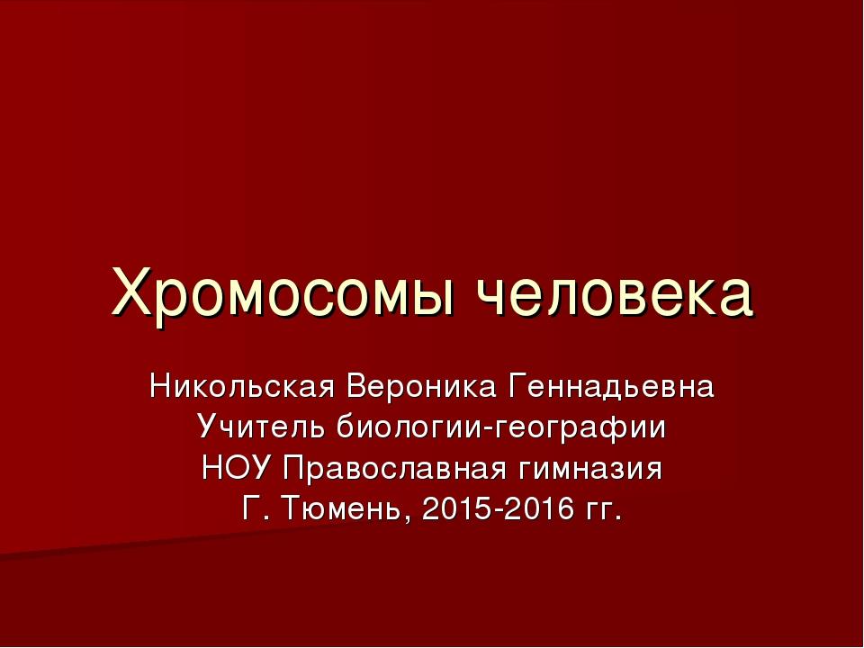 Хромосомы человека Никольская Вероника Геннадьевна Учитель биологии-географии...