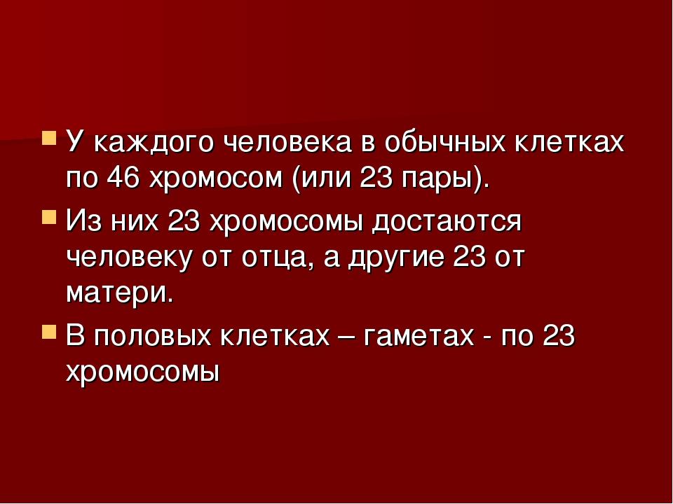 У каждого человека в обычных клетках по 46 хромосом (или 23 пары). Из них 23...