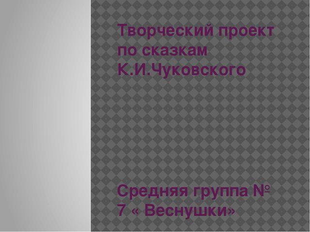 Творческий проект по сказкам К.И.Чуковского Средняя группа № 7 « Веснушки»