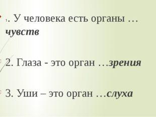 1. У человека есть органы …чувств 2. Глаза - это орган …зрения 3. Уши – это