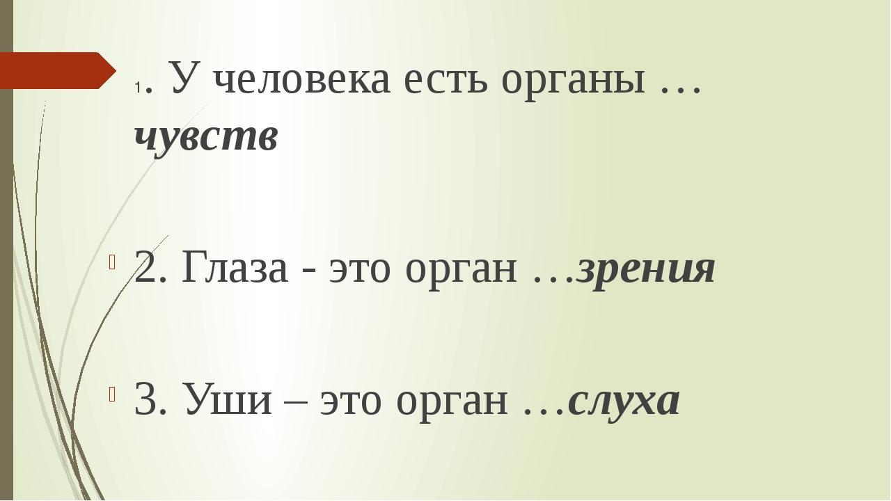 1. У человека есть органы …чувств 2. Глаза - это орган …зрения 3. Уши – это...