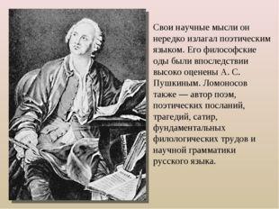 Свои научные мысли он нередко излагал поэтическим языком. Его философские оды