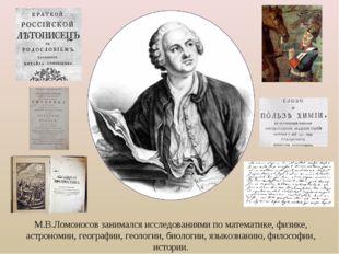 М.В.Ломоносов занимался исследованиями по математике, физике, астрономии, гео