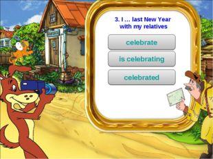 3. I … last New Year with my relatives celebrate is celebrating celebrated