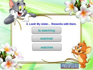 4. Look! My sister… fireworks with them. is watching watched watches