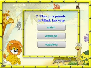 7. They … a parade in Minsk last year watch watched watches