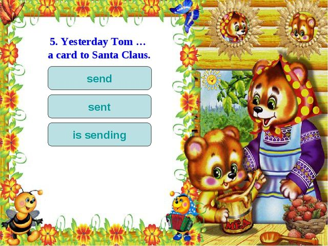 5. Yesterday Tom … a card to Santa Claus. send sent is sending