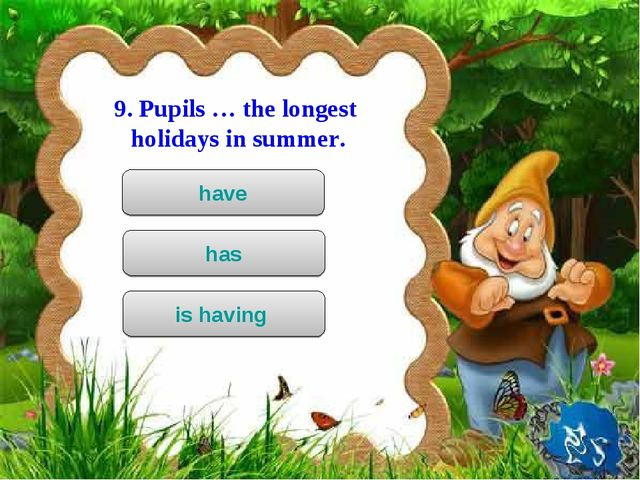 9. Pupils … the longest holidays in summer. have has is having