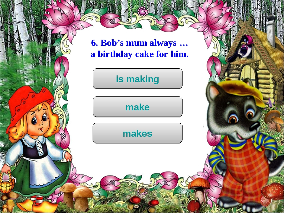 6. Bob's mum always … a birthday cake for him. is making make makes