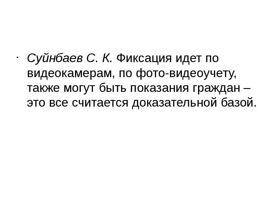 Суйнбаев С. К. Фиксация идет по видеокамерам, по фото-видеоучету, также могу...