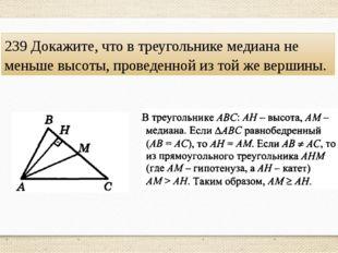 239 Докажите, что в треугольнике медиана не меньше высоты, проведенной из той