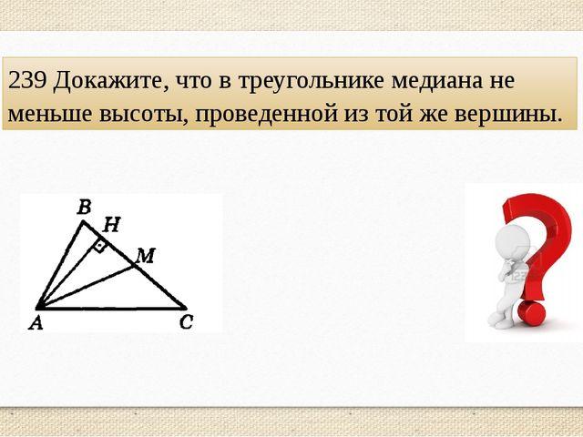 239 Докажите, что в треугольнике медиана не меньше высоты, проведенной из той...