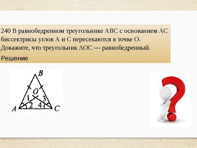 240 В равнобедренном треугольнике ABC с основанием АС биссектрисы углов А и С...
