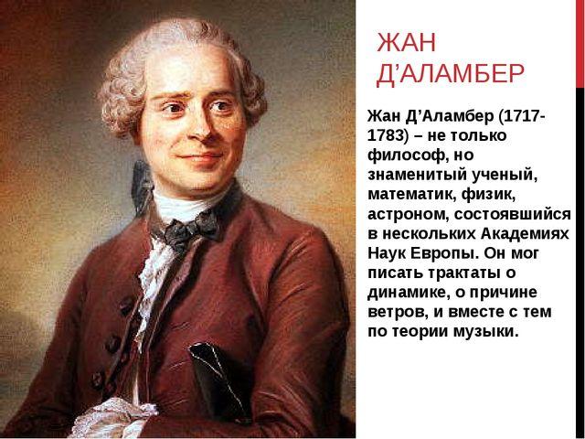 ЖАН Д'АЛАМБЕР Жан Д'Аламбер (1717-1783) – не только философ, но знаменитый уч...