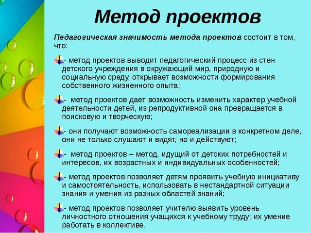 Метод проектов Педагогическая значимость метода проектов состоит в том, что:...