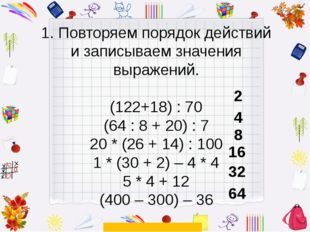 1. Повторяем порядок действий и записываем значения выражений. (122+18) : 70