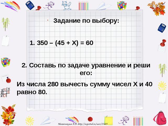Задание по выбору: 1. 350 – (45 + Х) = 60 2. Составь по задаче уравнение и ре...