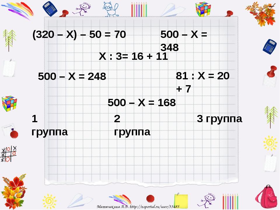 500 – Х = 248 500 – Х = 348 500 – Х = 168 81 : Х = 20 + 7 Х : 3= 16 + 11 (320...