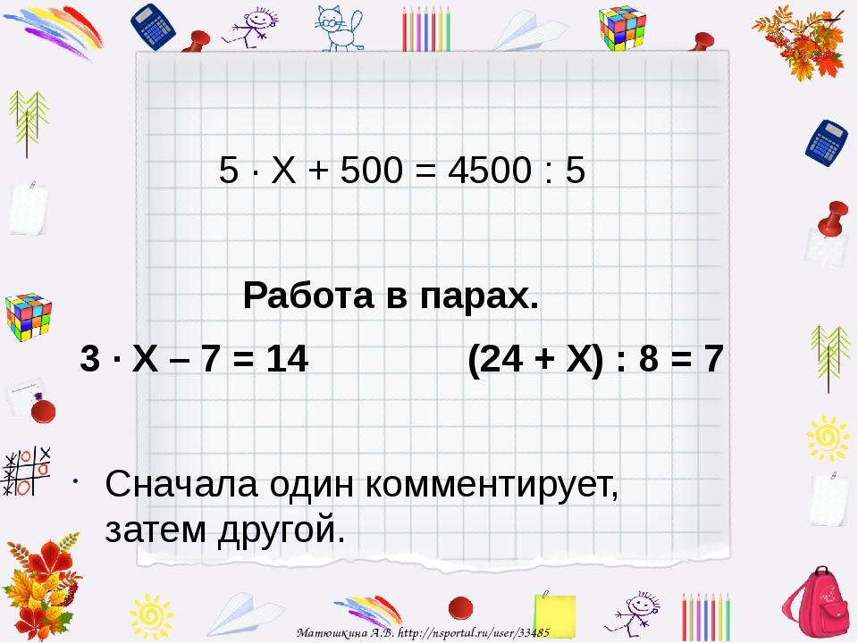 5 · Х + 500 = 4500 : 5 Работа в парах. 3 · Х – 7 = 14 (24 + Х) : 8 = 7 Снача...