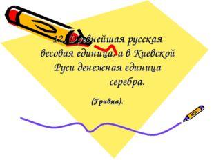 12. Древнейшая русская весовая единица, а в Киевской Руси денежная единица се