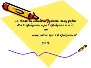 13. Если вы сможете решить, чему равно два в квадрате, три в квадрате и т д.,
