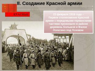 II. Создание Красной армии КРАСНЫЕ 23февраля1918года – Первое столкновение