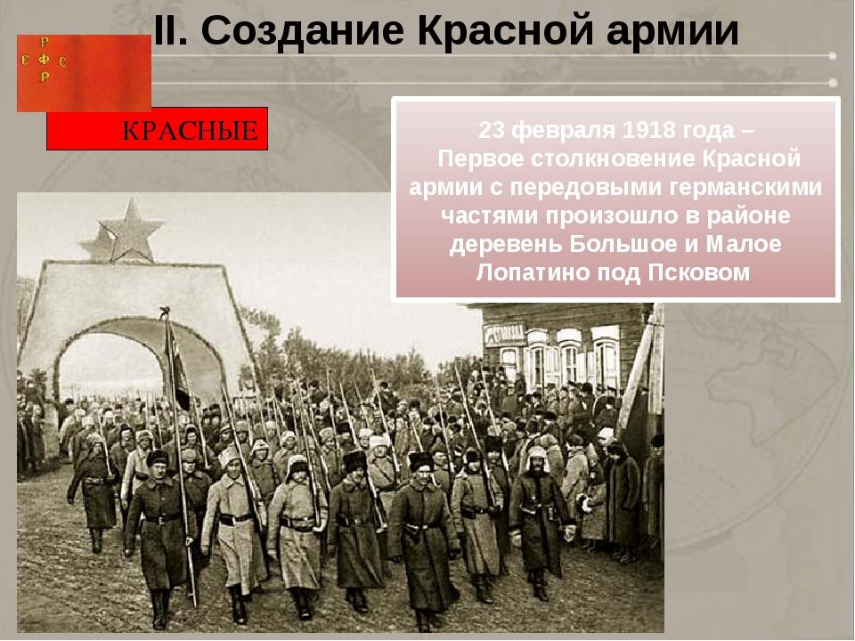 II. Создание Красной армии КРАСНЫЕ 23февраля1918года – Первое столкновение...