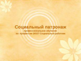 Социальный патронаж профессиональное обучение по профессии 26527 Социальный р