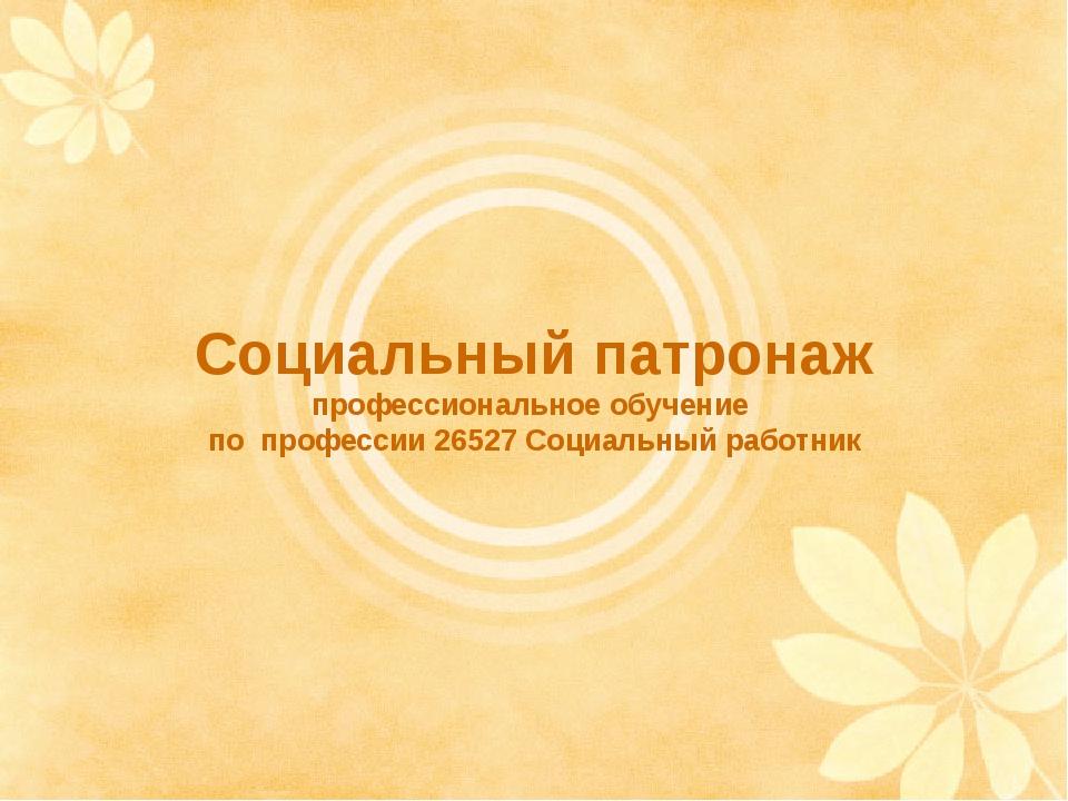 Социальный патронаж профессиональное обучение по профессии 26527 Социальный р...