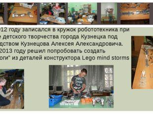 В 2012 году записался в кружок робототехника при Центре детского творчества