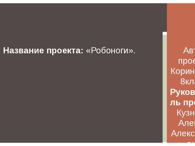 Автор проекта: Корин Илья, 8класс, Руководитель проекта: Кузнецов Алексей Але...
