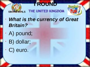 I ROUND What is the currency of Great Britain? A) pound; B) dollar; C) euro.