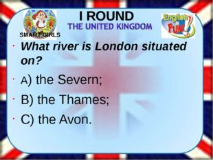 I ROUND What river is London situated on? A) the Severn; B) the Thames; C) th