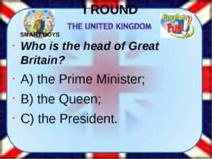 I ROUND Who is the head of Great Britain? A) the Prime Minister; B) the Queen