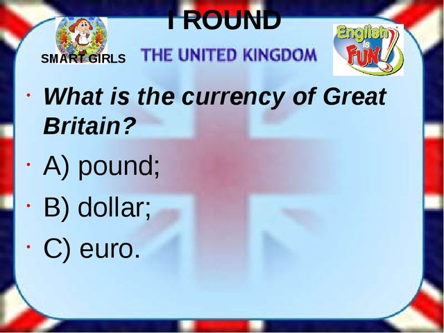 I ROUND What is the currency of Great Britain? A) pound; B) dollar; C) euro....