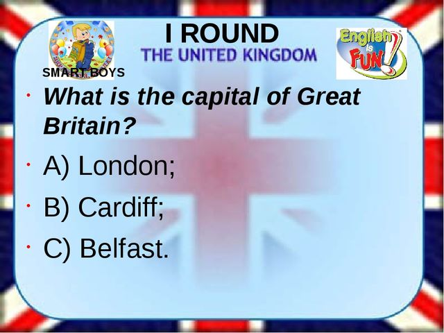I ROUND What is the capital of Great Britain? A) London; B) Cardiff; C) Belfa...