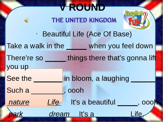 V ROUND Beautiful Life (Ace Of Base) Take a walk in the _____ when you feel d...