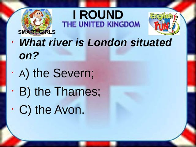 I ROUND What river is London situated on? A) the Severn; B) the Thames; C) th...