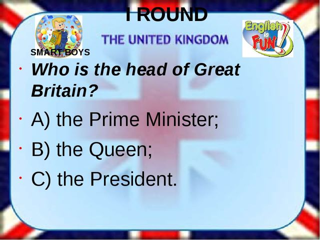 I ROUND Who is the head of Great Britain? A) the Prime Minister; B) the Queen...
