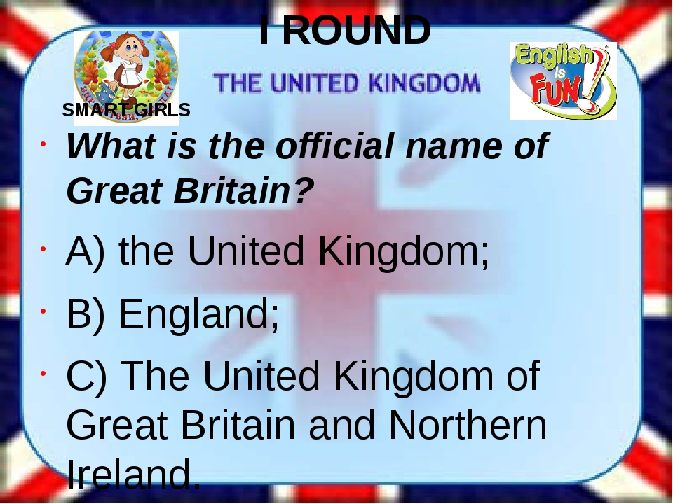 I ROUND What is the official name of Great Britain? A) the United Kingdom; B)...