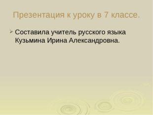 Презентация к уроку в 7 классе. Составила учитель русского языка Кузьмина Ири