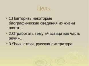 Цель. 1.Повторить некоторые биографические сведения из жизни поэта… 2.Отработ